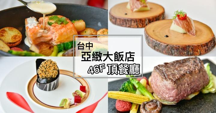 【台中美食】亞緻大飯店 頂餐廳-46樓高空景觀享用乾式熟成牛排|慶生、約會都適合|西區|
