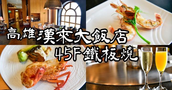 【高雄美食】漢來大飯店鐵板燒|45樓高樓景觀餐廳|平日午餐1080元CP值高|慶生約會都適合|前金區|